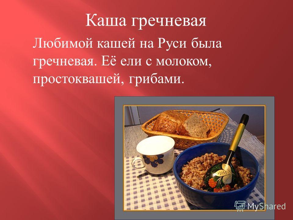 Каша гречневая Любимой кашей на Руси была гречневая. Её ели с молоком, простоквашей, грибами.