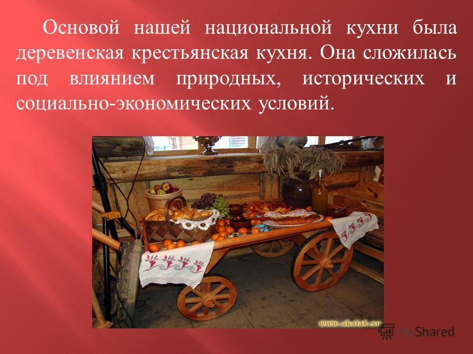 Основой нашей национальной кухни была деревенская крестьянская кухня. Она сложилась под влиянием природных, исторических и социально - экономических условий.