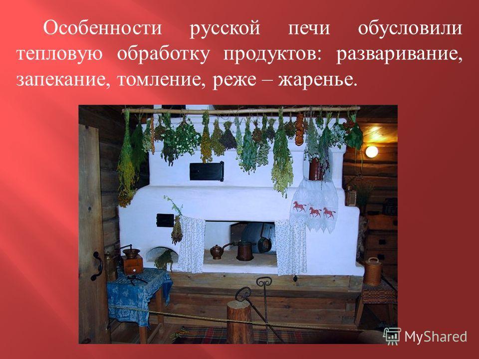 Особенности русской печи обусловили тепловую обработку продуктов : разваривание, запекание, томление, реже – жаренье.