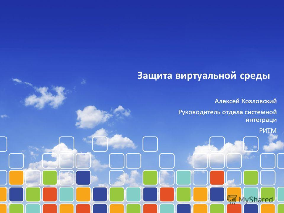 Защита виртуальной среды Алексей Козловский Руководитель отдела системной интеграци РИТМ
