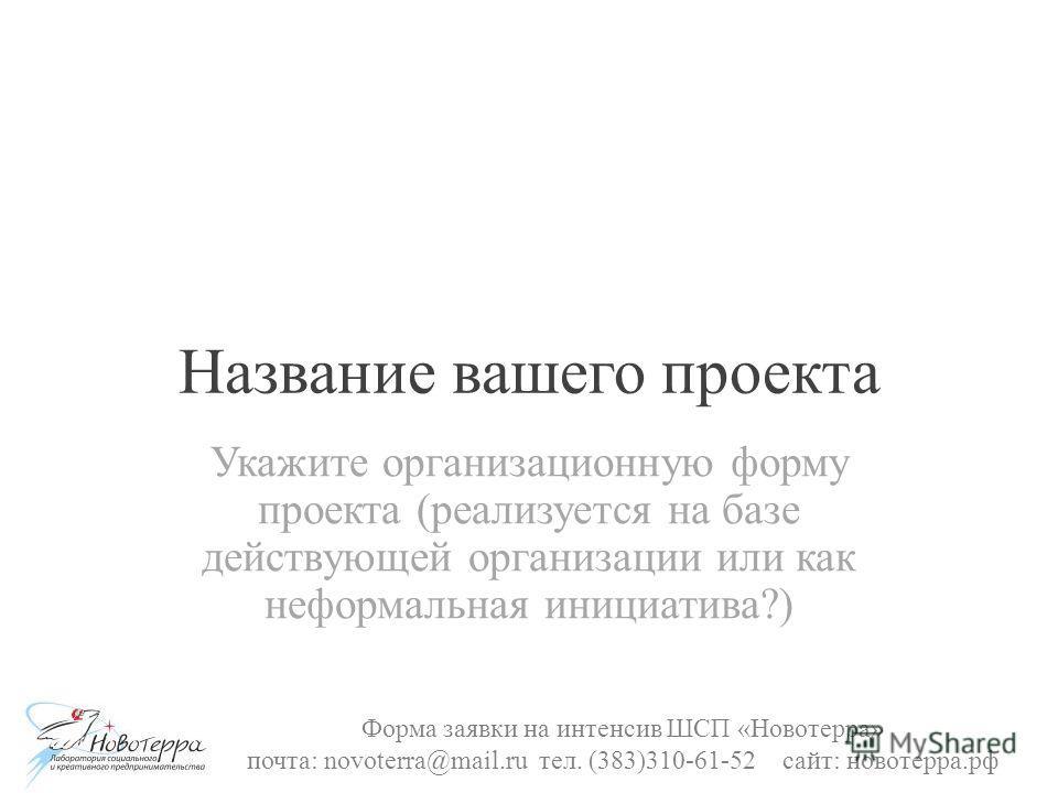 Название вашего проекта Укажите организационную форму проекта (реализуется на базе действующей организации или как неформальная инициатива?) Форма заявки на интенсив ШСП «Новотерра» почта: novoterra@mail.ru тел. (383)310-61-52 сайт: новотерра.рф