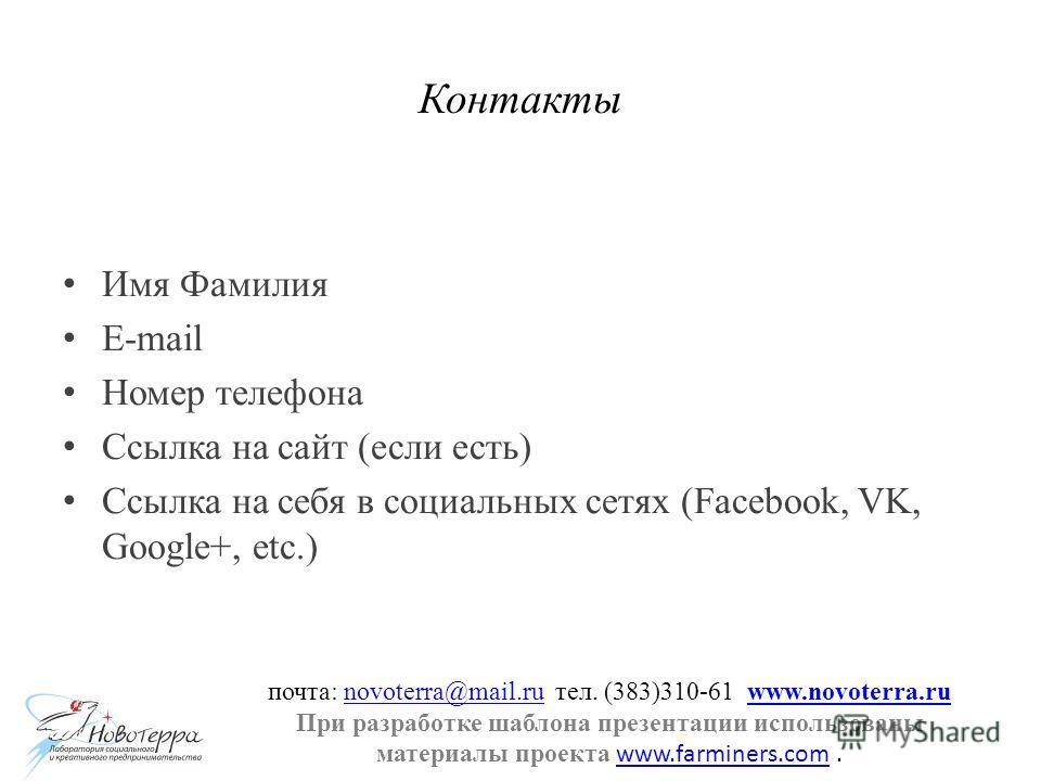 Контакты Имя Фамилия E-mail Номер телефона Ссылка на сайт (если есть) Ссылка на себя в социальных сетях (Facebook, VK, Google+, etc.) почта: novoterra@mail.ru тел. (383)310-61 www.novoterra.runovoterra@mail.ruwww.novoterra.ru При разработке шаблона п