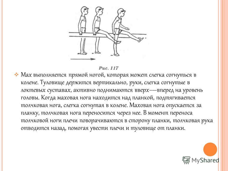 Мах выполняется прямой ногой, которая может слегка согнуться в колене. Туловище держится вертикально, руки, слегка согнутые в локтевых суставах, активно поднимаются вверхвперед на уровень головы. Когда маховая нога находится над планкой, подтягиваетс
