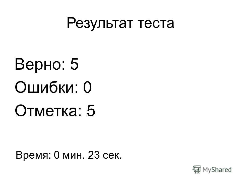 Результат теста Верно: 5 Ошибки: 0 Отметка: 5 Время: 0 мин. 23 сек.