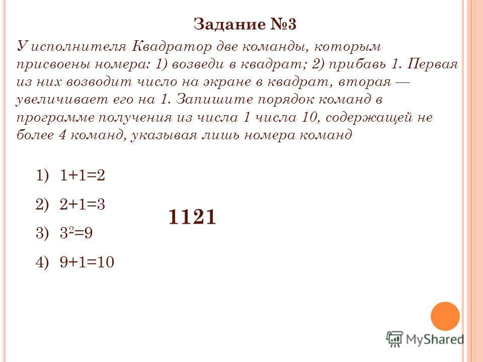 Задание 3 У исполнителя Квадратор две команды, которым присвоены номера: 1) возведи в квадрат; 2) прибавь 1. Первая из них возводит число на экране в квадрат, вторая увеличивает его на 1. Запишите порядок команд в программе получения из числа 1 числа