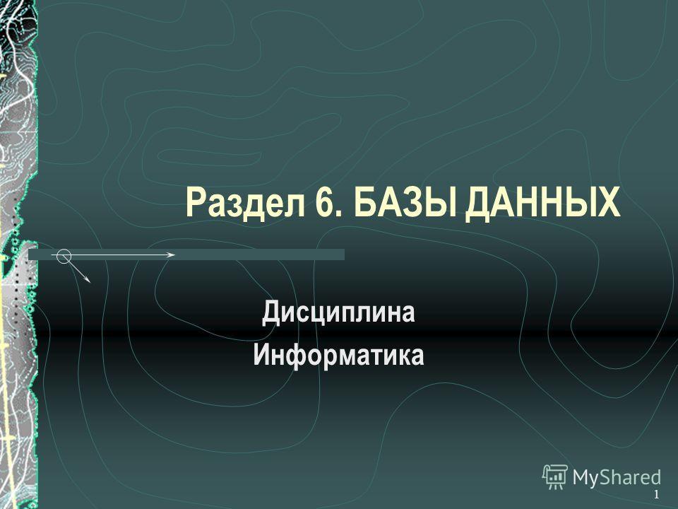 1 Раздел 6. БАЗЫ ДАННЫХ Дисциплина Информатика
