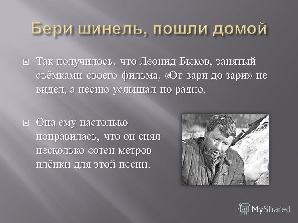 Так получилось, что Леонид Быков, занятый съёмками своего фильма, « От зари до зари » не видел, а песню услышал по радио. Так получилось, что Леонид Быков, занятый съёмками своего фильма, « От зари до зари » не видел, а песню услышал по радио. Она ем