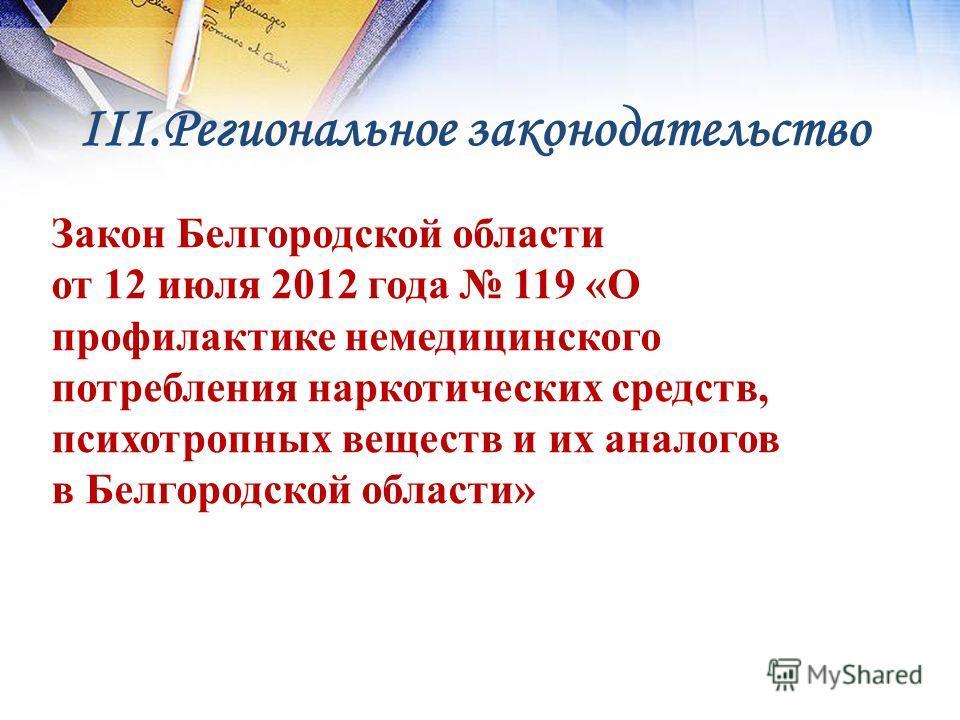 III.Региональное законодательство Закон Белгородской области от 12 июля 2012 года 119 «О профилактике немедицинского потребления наркотических средств, психотропных веществ и их аналогов в Белгородской области»