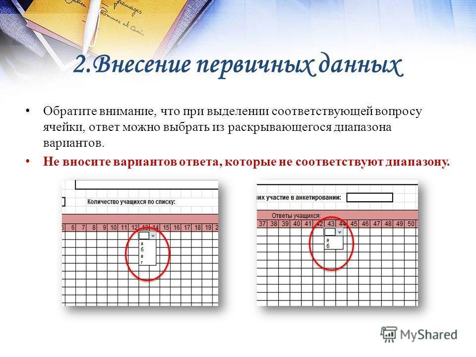 2. Внесение первичных данных Обратите внимание, что при выделении соответствующей вопросу ячейки, ответ можно выбрать из раскрывающегося диапазона вариантов. Не вносите вариантов ответа, которые не соответствуют диапазону.