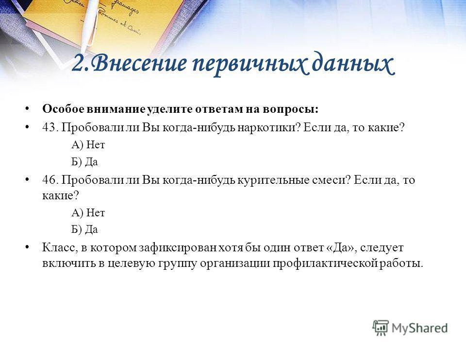 2. Внесение первичных данных Особое внимание уделите ответам на вопросы: 43. Пробовали ли Вы когда-нибудь наркотики? Если да, то какие? А) Нет Б) Да 46. Пробовали ли Вы когда-нибудь курительные смеси? Если да, то какие? А) Нет Б) Да Класс, в котором