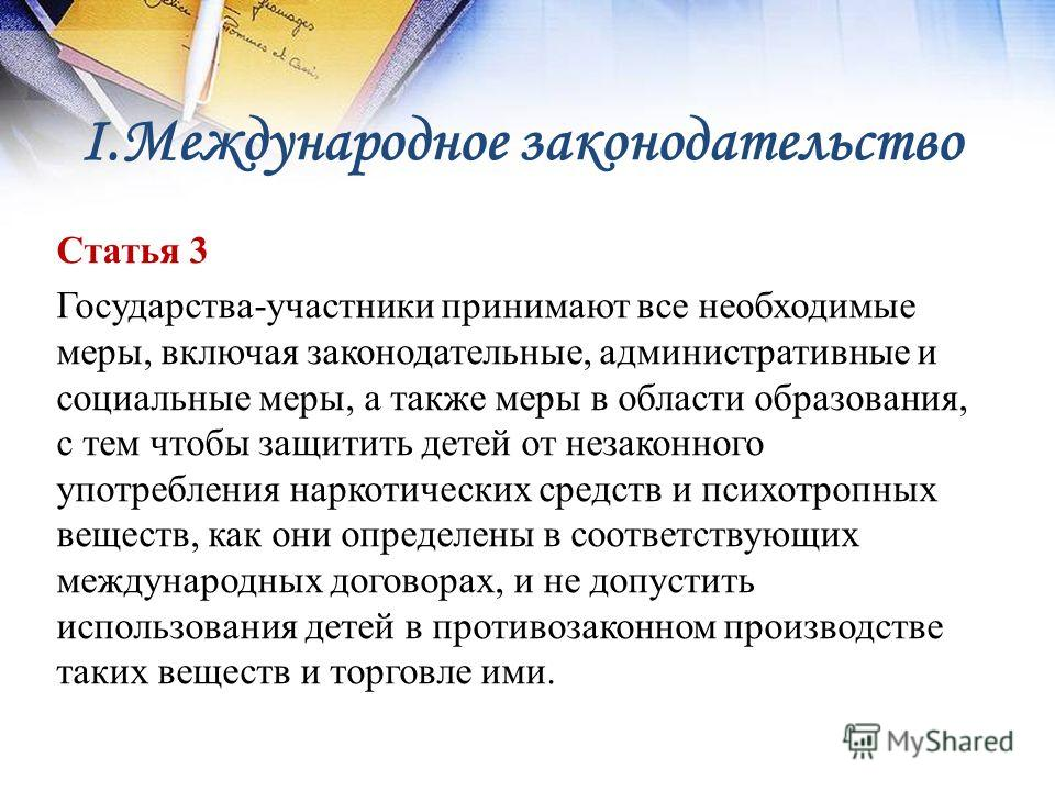 I.Международное законодательство Статья 3 Государства-участники принимают все необходимые меры, включая законодательные, административные и социальные меры, а также меры в области образования, с тем чтобы защитить детей от незаконного употребления на