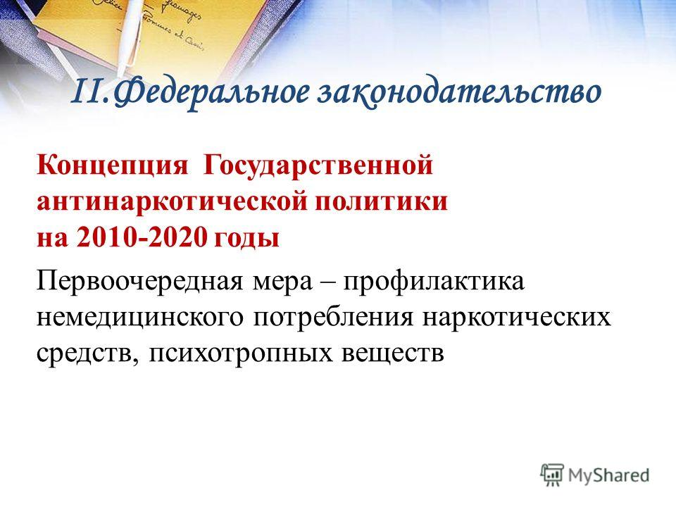 II.Федеральное законодательство Концепция Государственной антинаркотической политики на 2010-2020 годы Первоочередная мера – профилактика немедицинского потребления наркотических средств, психотропных веществ