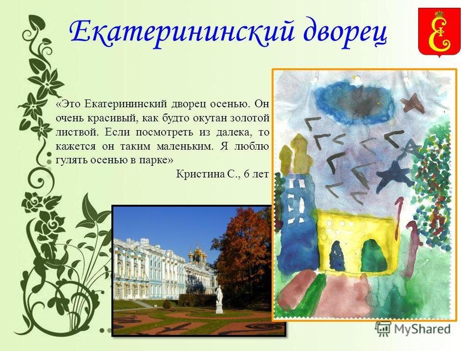 Екатерининский дворец «Это Екатерининский дворец осенью. Он очень красивый, как будто окутан золотой листвой. Если посмотреть из далека, то кажется он таким маленьким. Я люблю гулять осенью в парке» Кристина С., 6 лет