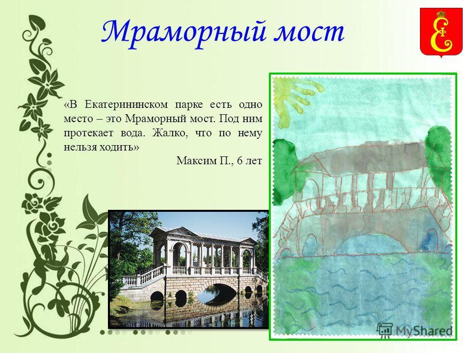 Мраморный мост «В Екатерининском парке есть одно место – это Мраморный мост. Под ним протекает вода. Жалко, что по нему нельзя ходить» Максим П., 6 лет