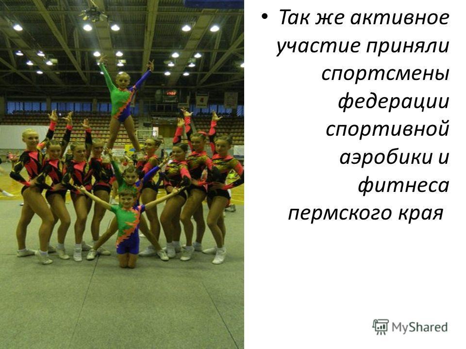 Так же активное участие приняли спортсмены федерации спортивной аэробики и фитнеса пермского края.
