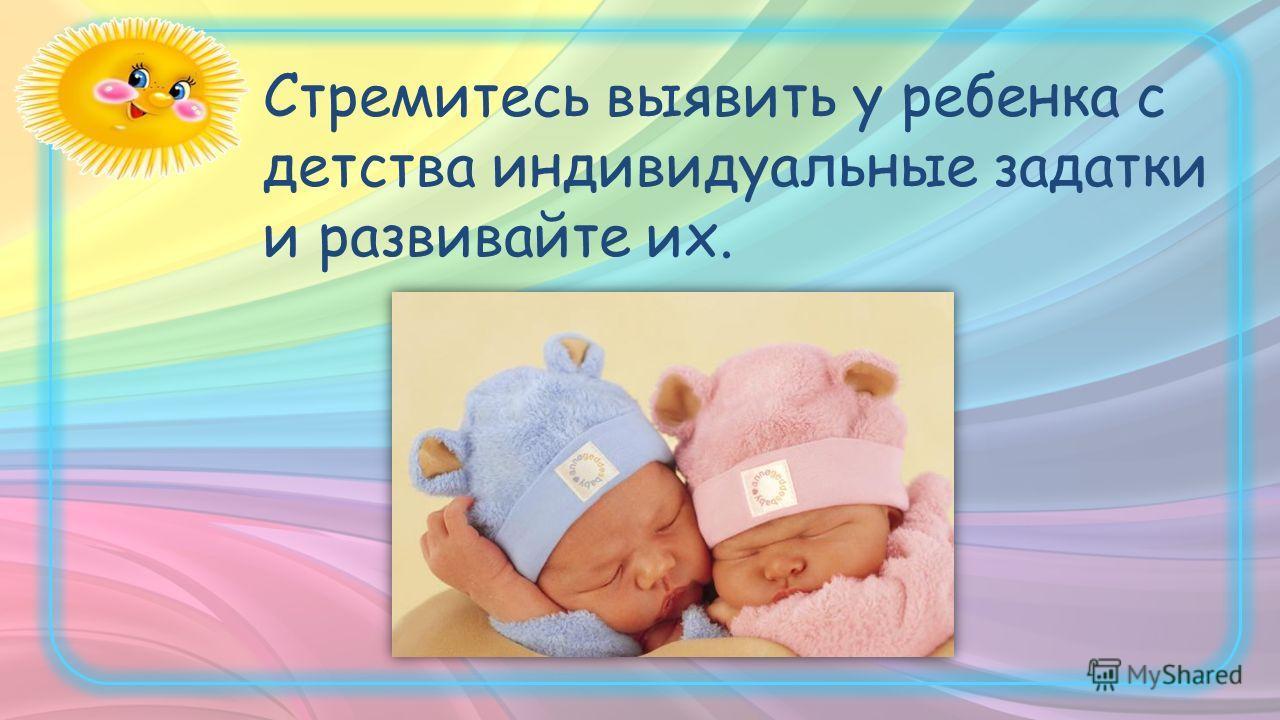 Стремитесь выявить у ребенка с детства индивидуальные задатки и развивайте их.
