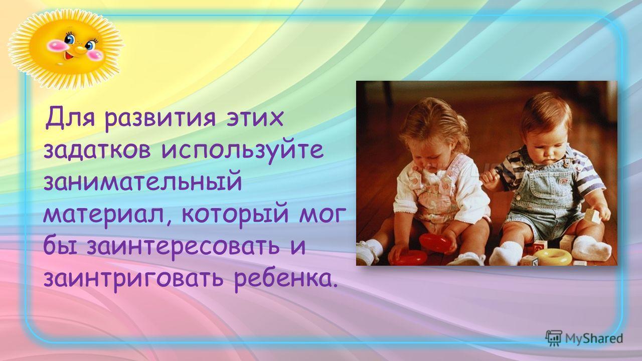 Для развития этих задатков используйте занимательный материал, который мог бы заинтересовать и заинтриговать ребенка.
