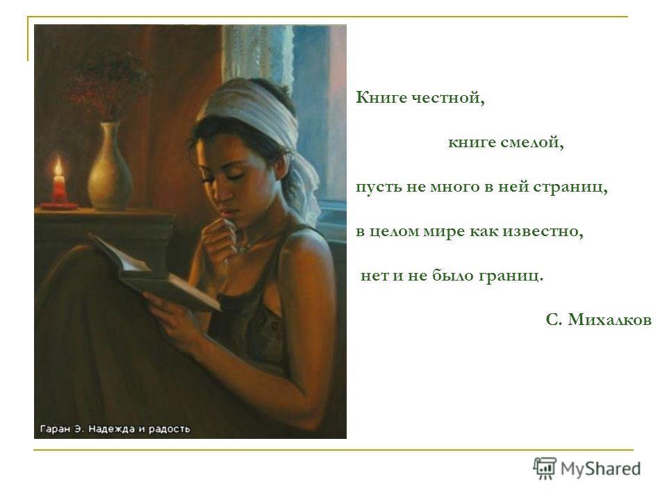 Книге честной, книге смелой, пусть не много в ней страниц, в целом мире как известно, нет и не было границ. С. Михалков