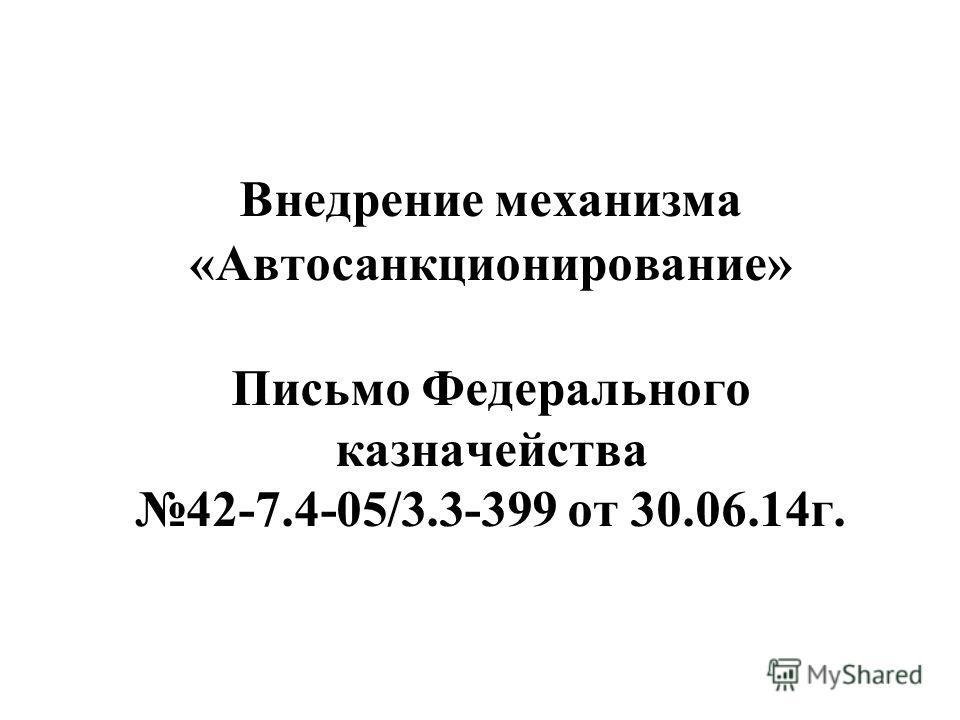 Внедрение механизма «Автосанкционирование» Письмо Федерального казначейства 42-7.4-05/3.3-399 от 30.06.14 г.