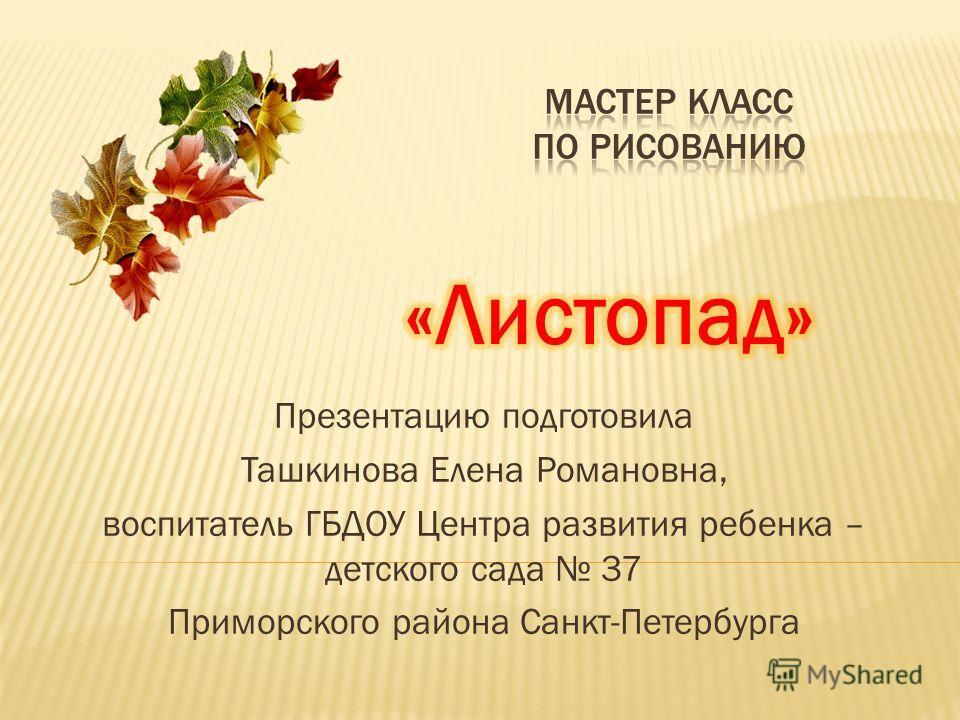 Презентацию подготовила Ташкинова Елена Романовна, воспитатель ГБДОУ Центра развития ребенка – детского сада 37 Приморского района Санкт-Петербурга