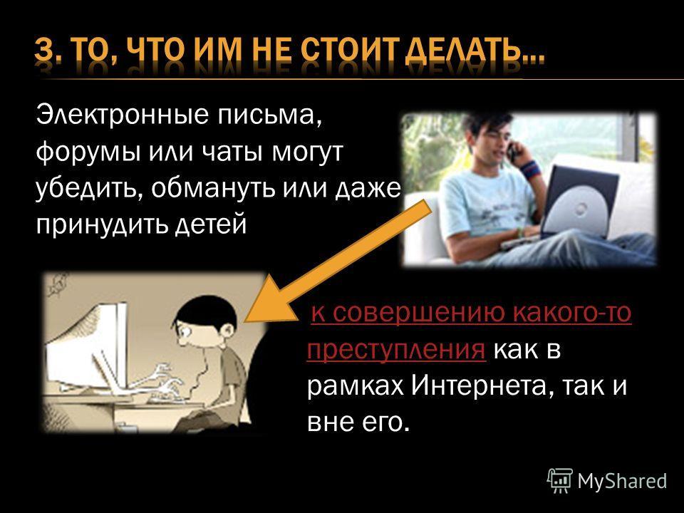 Электронные письма, форумы или чаты могут убедить, обмануть или даже принудить детей к совершению какого-то преступления как в рамках Интернета, так и вне его. к совершению какого-то преступления