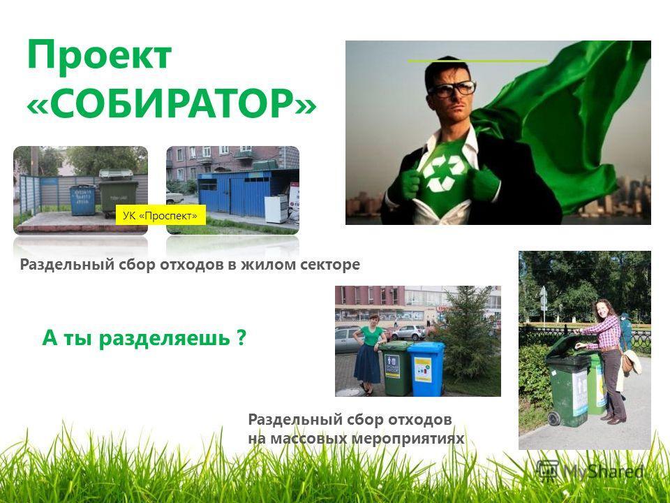 Проект «СОБИРАТОР» А ты разделяешь ? Раздельный сбор отходов в жилом секторе УК «Проспект» Раздельный сбор отходов на массовых мероприятиях
