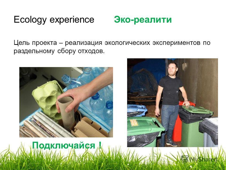 Ecology experience Эко-реалити Цель проекта – реализация экологических экспериментов по раздельному сбору отходов. Подключайся !