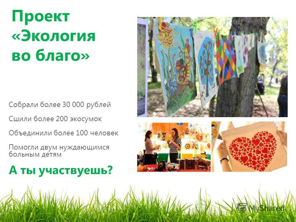 Проект «Экология во благо» Собрали более 30 000 рублей Сшили более 200 экосумок Объединили более 100 человек Помогли двум нуждающимся больным детям А ты участвуешь?