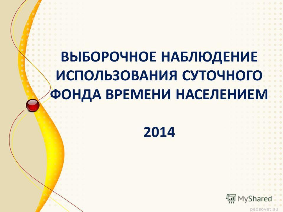 ВЫБОРОЧНОЕ НАБЛЮДЕНИЕ ИСПОЛЬЗОВАНИЯ СУТОЧНОГО ФОНДА ВРЕМЕНИ НАСЕЛЕНИЕМ 2014