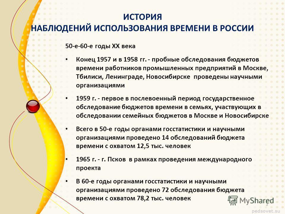 ИСТОРИЯ НАБЛЮДЕНИЙ ИСПОЛЬЗОВАНИЯ ВРЕМЕНИ В РОССИИ 50-е-60-е годы XX века Конец 1957 и в 1958 гг. - пробные обследования бюджетов времени работников промышленных предприятий в Москве, Тбилиси, Ленинграде, Новосибирске проведены научными организациями
