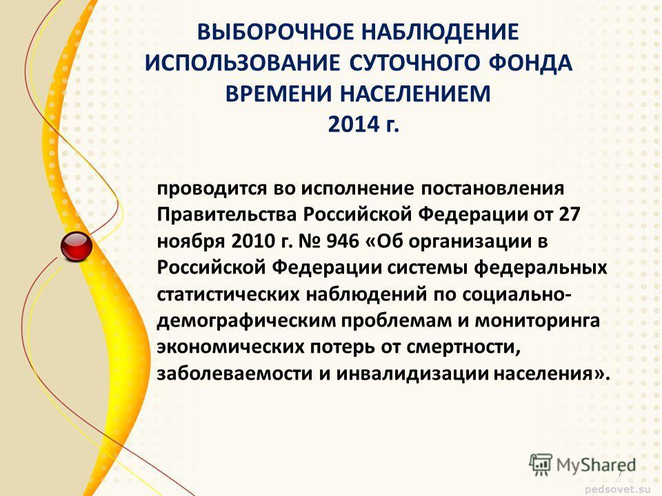 ВЫБОРОЧНОЕ НАБЛЮДЕНИЕ ИСПОЛЬЗОВАНИЕ СУТОЧНОГО ФОНДА ВРЕМЕНИ НАСЕЛЕНИЕМ 2014 г. проводится во исполнение постановления Правительства Российской Федерации от 27 ноября 2010 г. 946 «Об организации в Российской Федерации системы федеральных статистически
