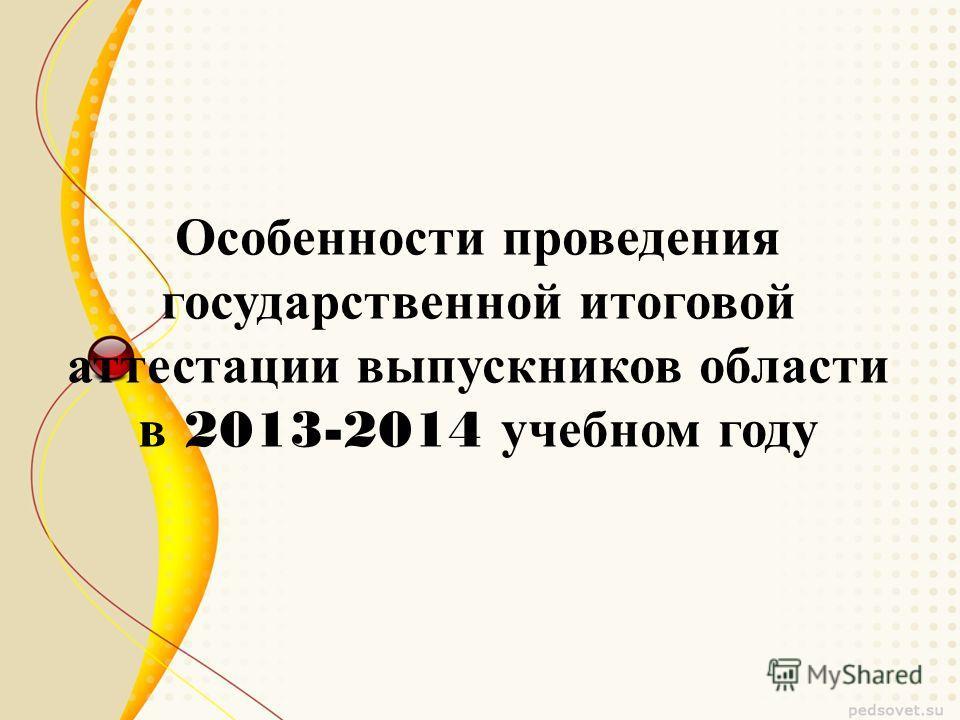 Особенности проведения государственной итоговой аттестации выпускников области в 2013-2014 учебном году