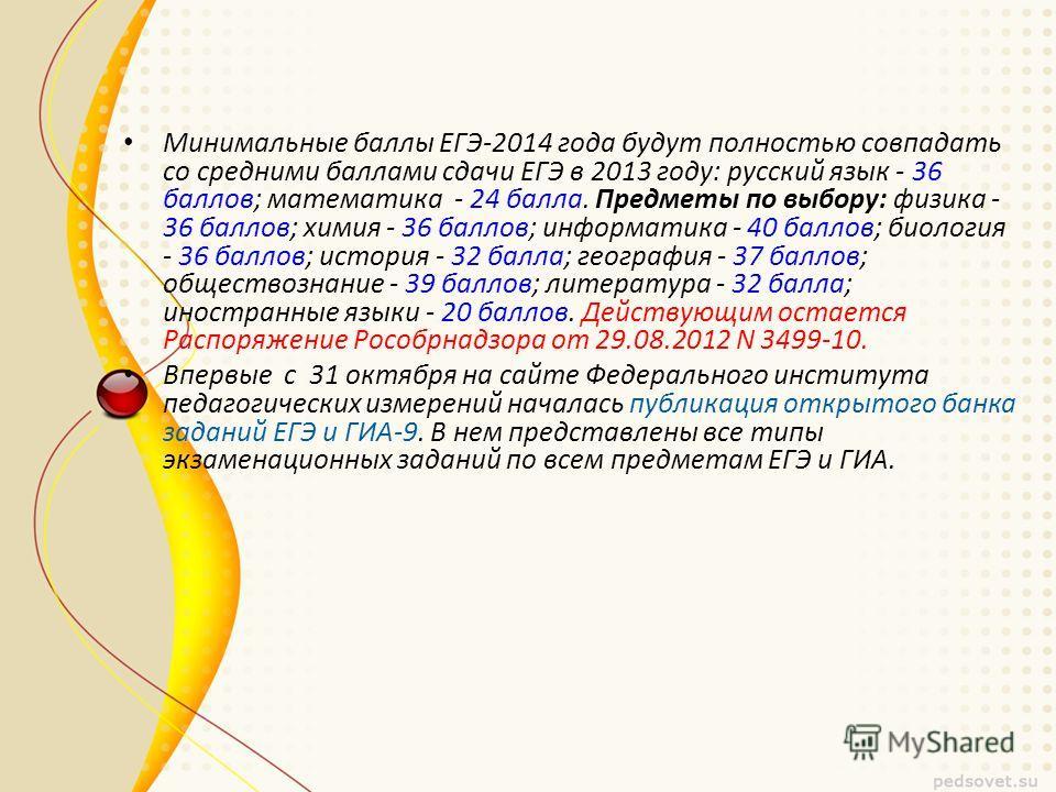 Минимальные баллы ЕГЭ-2014 года будут полностью совпадать со средними баллами сдачи ЕГЭ в 2013 году: русский язык - 36 баллов; математика - 24 балла. Предметы по выбору: физика - 36 баллов; химия - 36 баллов; информатика - 40 баллов; биология - 36 ба