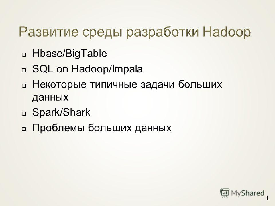 Hbase/BigTable SQL on Hadoop/Impala Некоторые типичные задачи больших данных Spark/Shark Проблемы больших данных 1