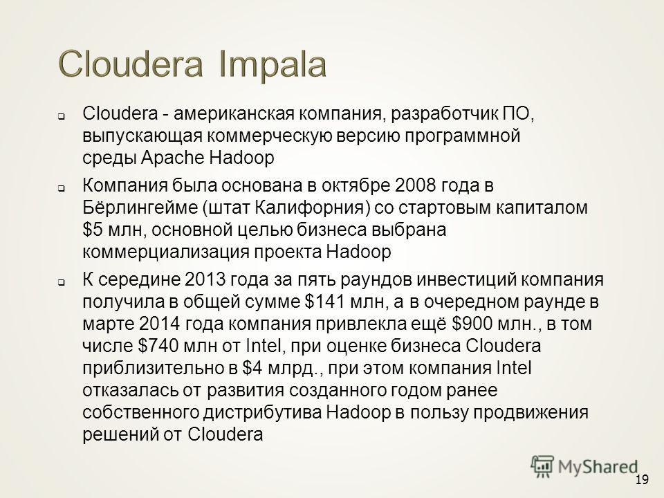 Cloudera - американская компания, разработчик ПО, выпускающая коммерческую версию программной среды Apache Hadoop Компания была основана в октябре 2008 года в Бёрлингейме (штат Калифорния) со стартовым капиталом $5 млн, основной целью бизнеса выбрана