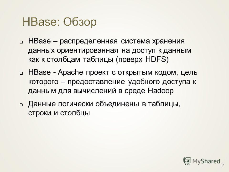 HBase – распределенная система хранения данных ориентированная на доступ к данным как к столбцам таблицы (поверх HDFS) HBase - Apache проект с открытым кодом, цель которого – предоставление удобного доступа к данным для вычислений в среде Hadoop Данн