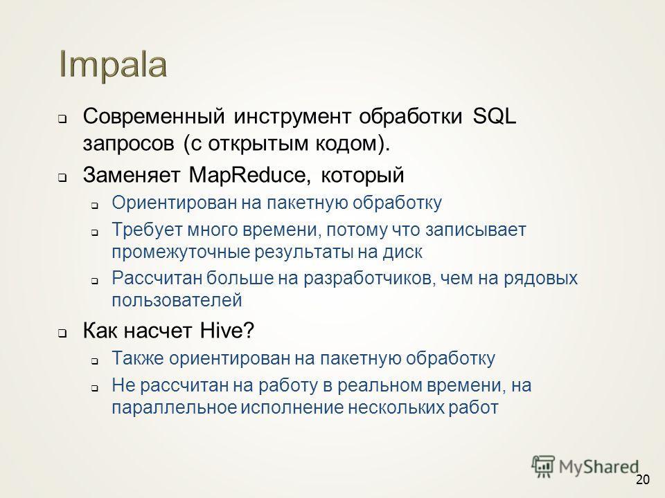 Современный инструмент обработки SQL запросов (с открытым кодом). Заменяет MapReduce, который Ориентирован на пакетную обработку Требует много времени, потому что записывает промежуточные результаты на диск Рассчитан больше на разработчиков, чем на р