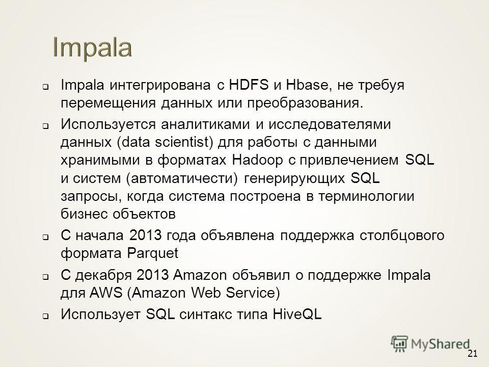 Impala интегрирована с HDFS и Hbase, не требуя перемещения данных или преобразования. Используется аналитиками и исследователями данных (data scientist) для работы с данными хранимыми в форматах Hadoop с привлечением SQL и систем (автоматичести) гене
