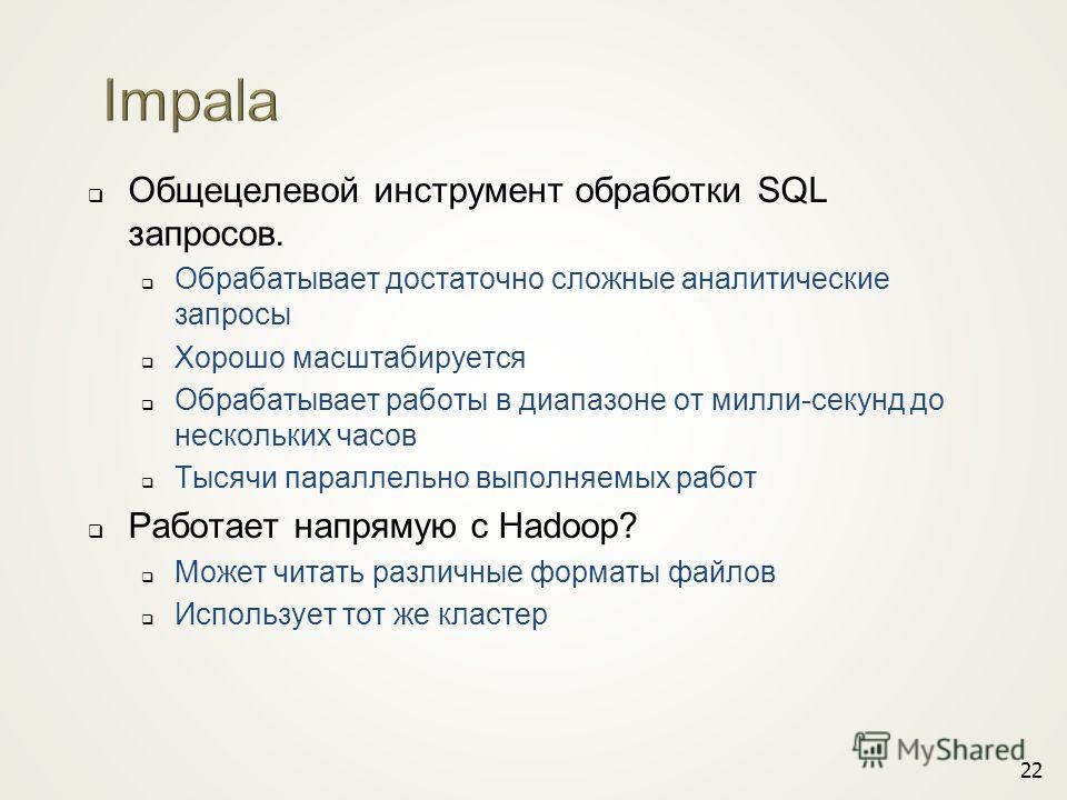 Общецелевой инструмент обработки SQL запросов. Обрабатывает достаточно сложные аналитические запросы Хорошо масштабируется Обрабатывает работы в диапазоне от милли-секунд до нескольких часов Тысячи параллельно выполняемых работ Работает напрямую с Ha
