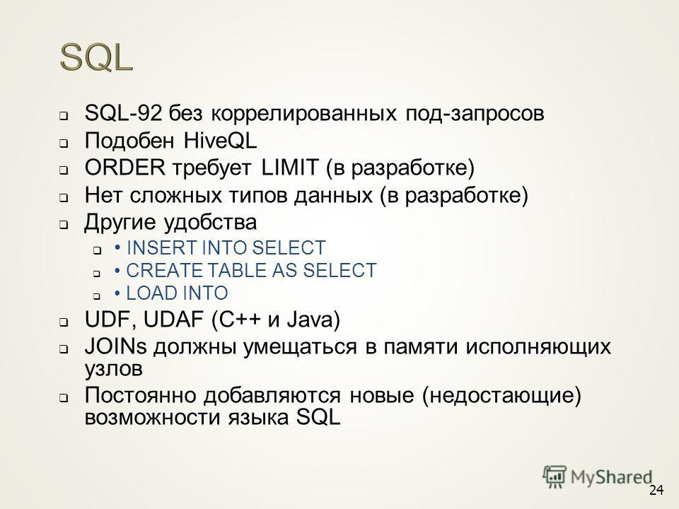SQL-92 без коррелированных под-запросов Подобен HiveQL ORDER требует LIMIT (в разработке) Нет сложных типов данных (в разработке) Другие удобства INSERT INTO SELECT CREATE TABLE AS SELECT LOAD INTO UDF, UDAF (C++ и Java) JOINs должны умещаться в памя