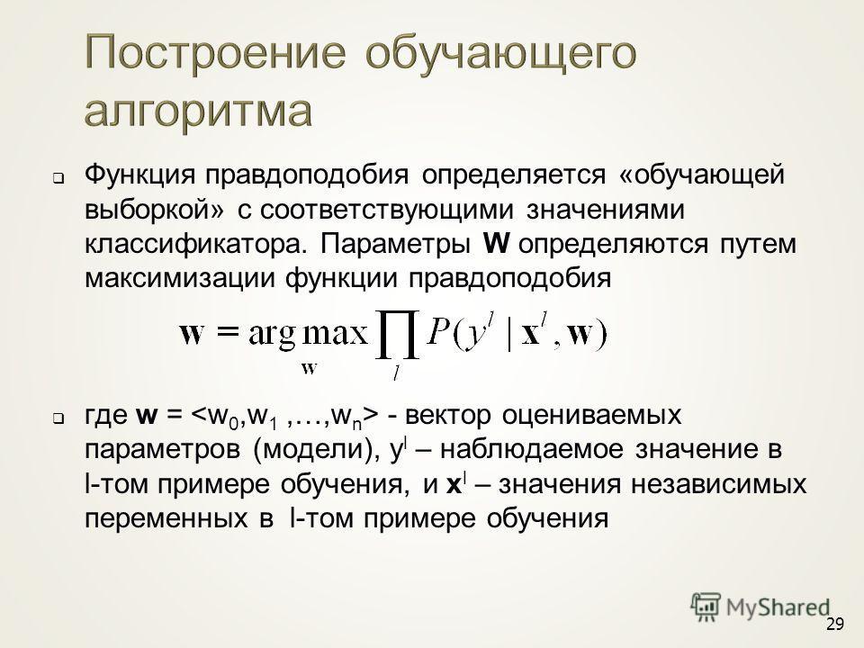 29 Функция правдоподобия определяется «обучающей выборкой» с соответствующими значениями классификатора. Параметры W определяются путем максимизации функции правдоподобия где w = - вектор оцениваемых параметров (модели), y l – наблюдаемое значение в
