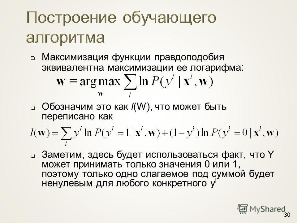 30 Максимизация функции правдоподобия эквивалентна максимизации ее логарифма : Обозначим это как l(W), что может быть переписано как Заметим, здесь будет использоваться факт, что Y может принимать только значения 0 или 1, поэтому только одно слагаемо