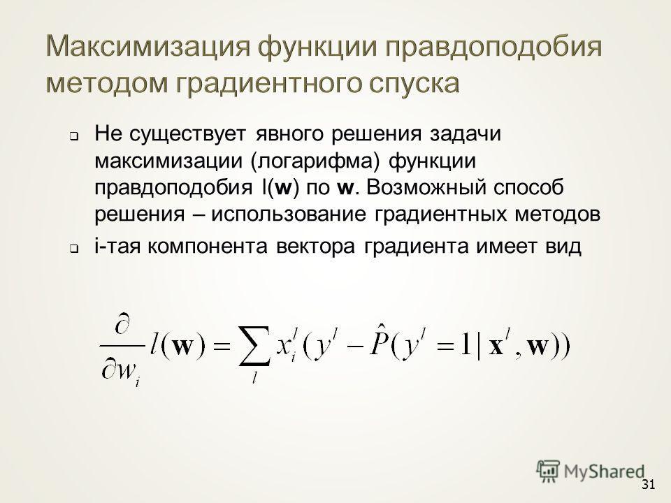 31 Не существует явного решения задачи максимизации (логарифма) функции правдоподобия l(w) по w. Возможный способ решения – использование градиентных методов i-тая компонента вектора градиента имеет вид