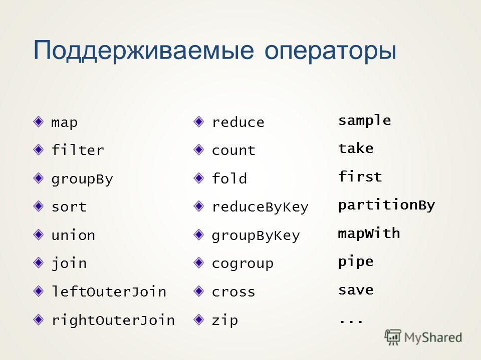 Поддерживаемые операторы map filter groupBy sort union join leftOuterJoin rightOuterJoin reduce count fold reduceByKey groupByKey cogroup cross zip sample take first partitionBy mapWith pipe save...