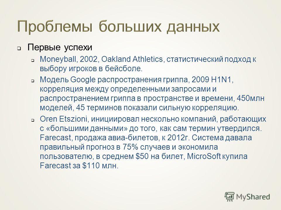 Первые успехи Moneyball, 2002, Oakland Athletics, статистический подход к выбору игроков в бейсболе. Модель Google распространения гриппа, 2009 H1N1, корреляция между определенными запросами и распространением гриппа в пространстве и времени, 450 млн
