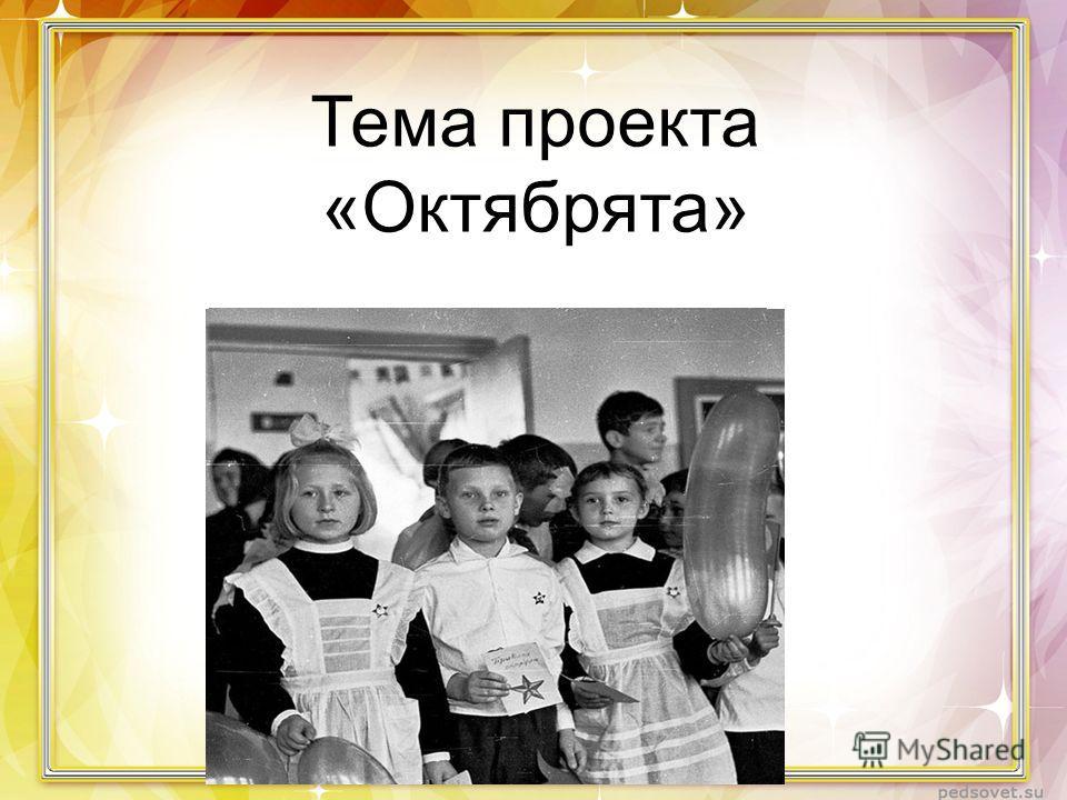 Тема проекта «Октябрята»