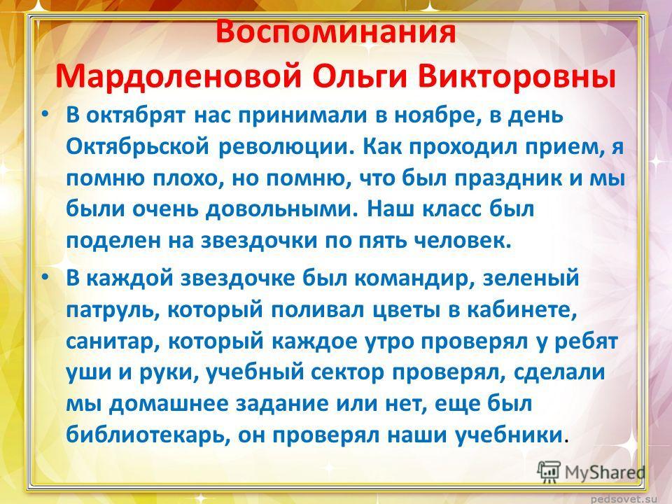 Воспоминания Мардоленовой Ольги Викторовны В октябрят нас принимали в ноябре, в день Октябрьской революции. Как проходил прием, я помню плохо, но помню, что был праздник и мы были очень довольными. Наш класс был поделен на звездочки по пять человек.