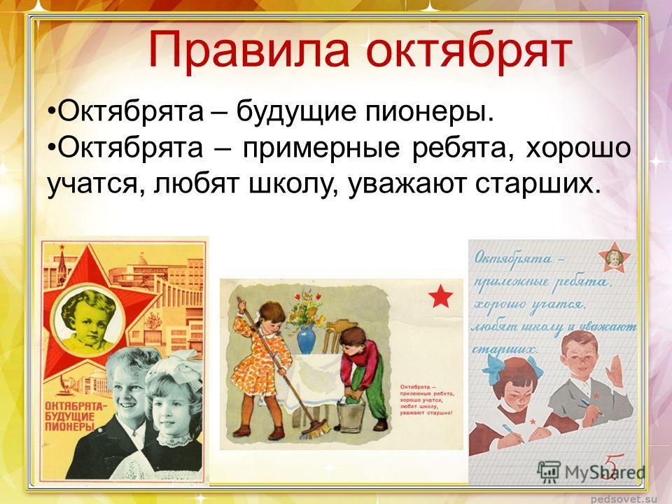Правила октябрят Октябрята – будущие пионеры. Октябрята – примерные ребята, хорошо учатся, любят школу, уважают старших.