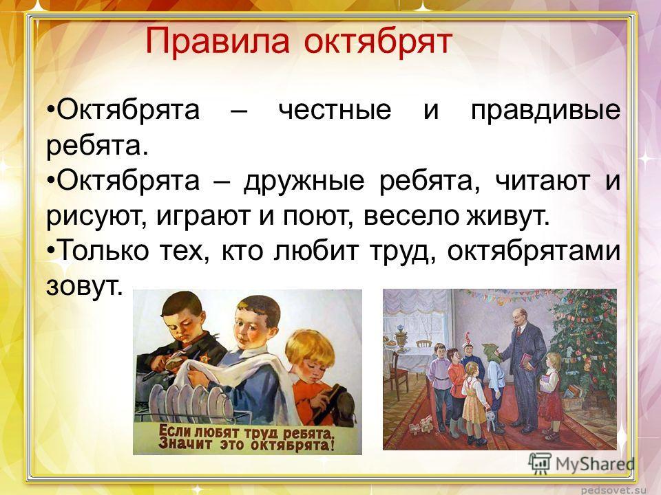 Правила октябрят Октябрята – честные и правдивые ребята. Октябрята – дружные ребята, читают и рисуют, играют и поют, весело живут. Только тех, кто любит труд, октябрятами зовут.