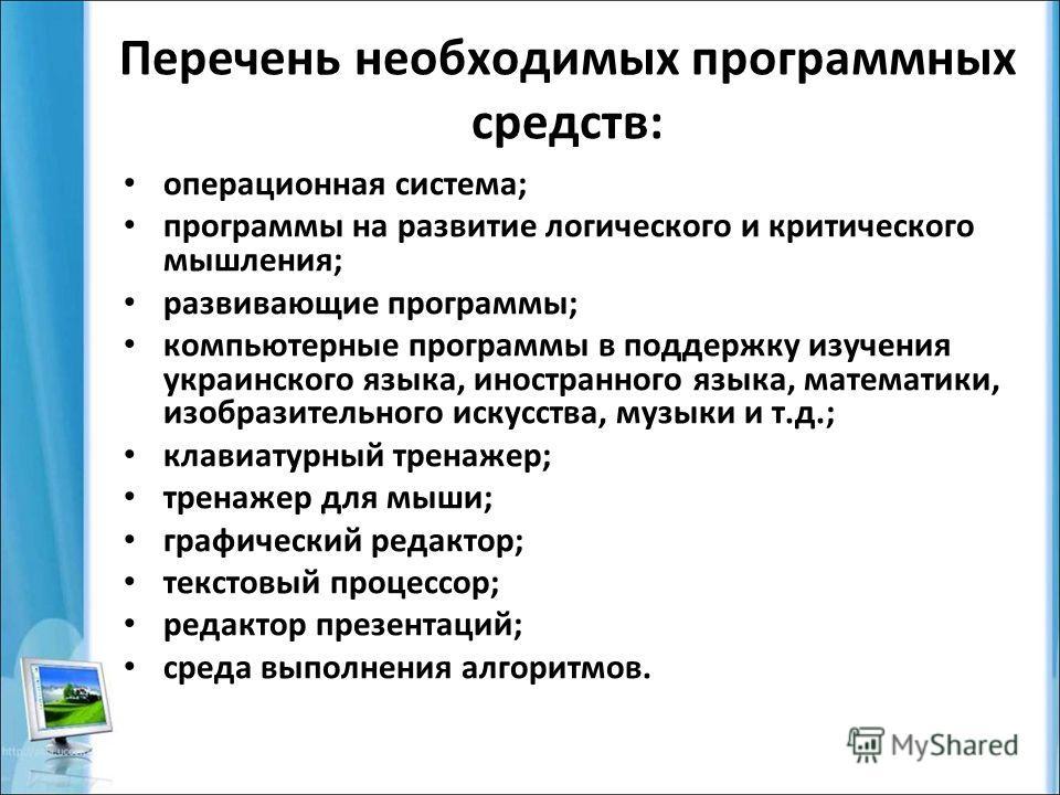 Перечень необходимых программных средств: операционная система; программы на развитие логического и критического мышления; развивающие программы; компьютерные программы в поддержку изучения украинского языка, иностранного языка, математики, изобразит
